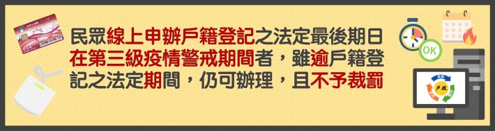 民眾線上申辦戶籍登記之法定最後期日在第三級疫情警戒期間者,雖逾戶籍登記之法定期間,仍可辦理,且不予裁罰